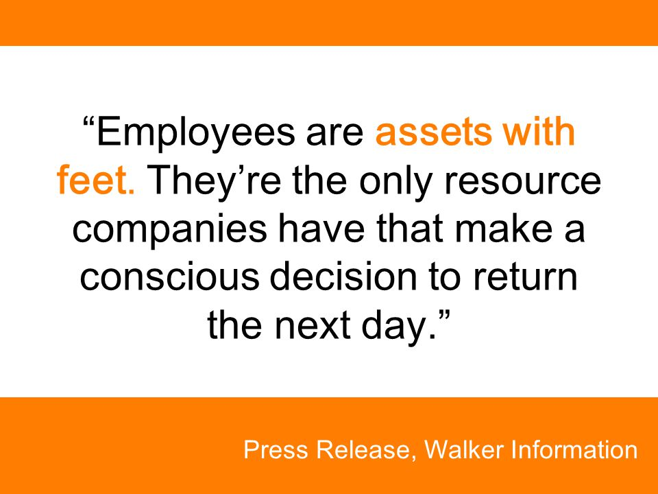 """Employees are assets with feet. They're the only resource companies have that make a conscious decision to return the next day."" Press Release, Walke"