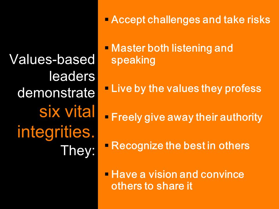 Values-based leaders demonstrate six vital integrities. They:  Accept challenges and take risks  Master both listening and speaking  Live by the va