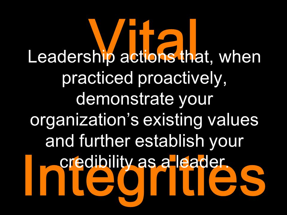 Vital Integrities Leadership actions that, when practiced proactively, demonstrate your organization's existing values and further establish your cred