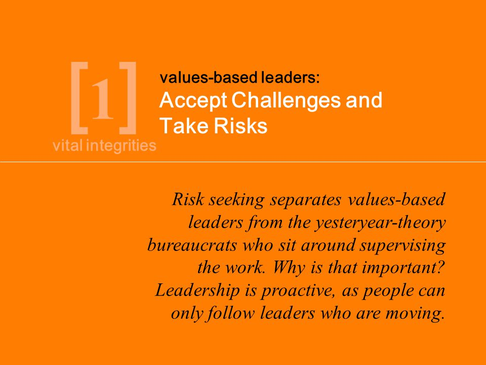 vital integrities [1][1] Accept Challenges and Take Risks values-based leaders: Risk seeking separates values-based leaders from the yesteryear-theory bureaucrats who sit around supervising the work.