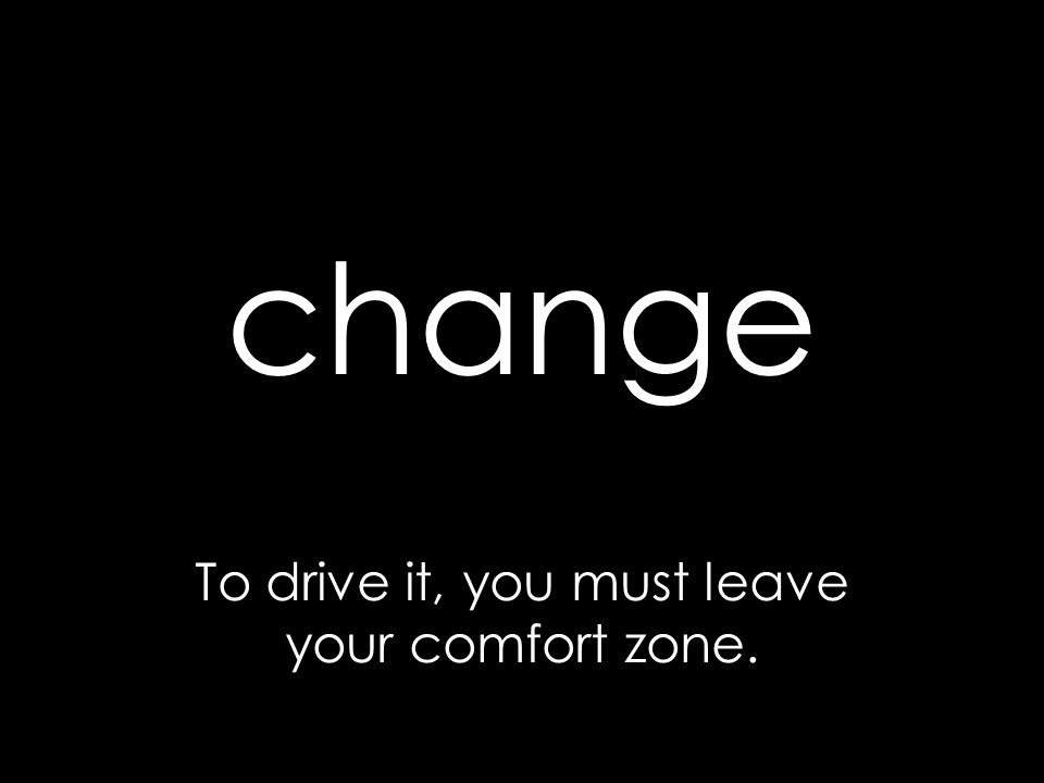 change To drive it, you must leave your comfort zone.