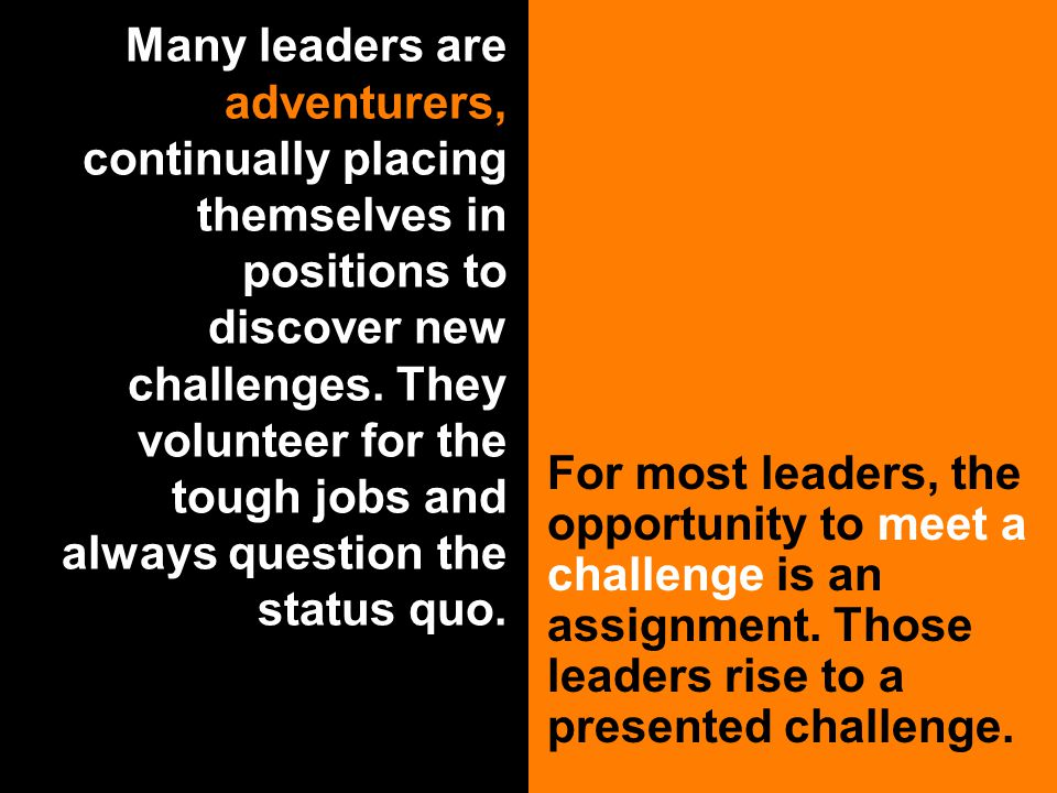 Many leaders are adventurers, continually placing themselves in positions to discover new challenges.
