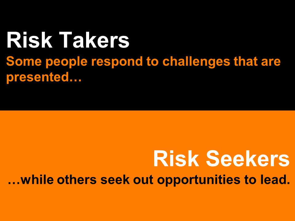 Risk Seekers …while others seek out opportunities to lead. Risk Takers Some people respond to challenges that are presented…
