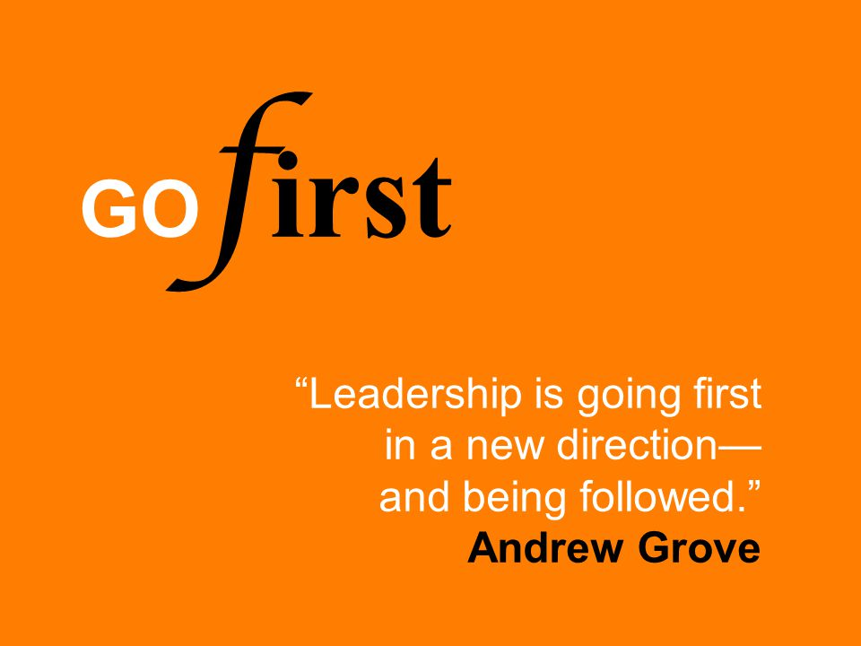 "GO f irst ""Leadership is going first in a new direction— and being followed."" Andrew Grove"