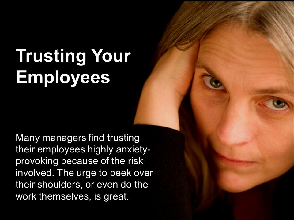 Trusting Your Employees Many managers find trusting their employees highly anxiety- provoking because of the risk involved.