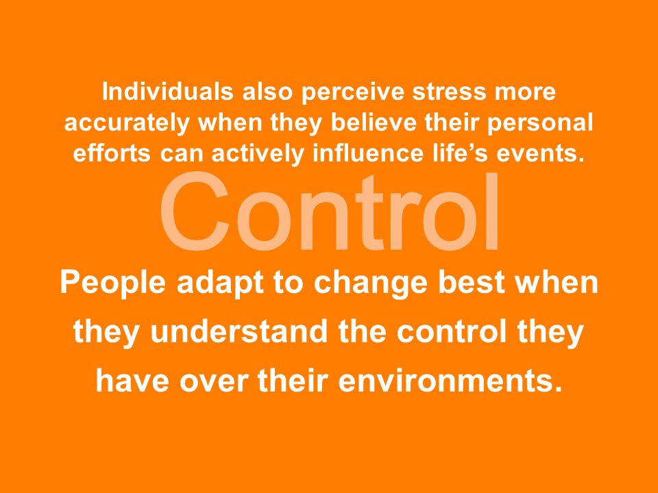 Control Individuals also perceive stress more accurately when they believe their personal efforts can actively influence life's events. People adapt t