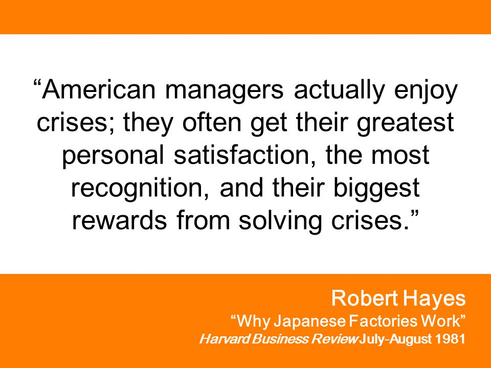 American managers actually enjoy crises; they often get their greatest personal satisfaction, the most recognition, and their biggest rewards from solving crises. Robert Hayes Why Japanese Factories Work Harvard Business Review July-August 1981