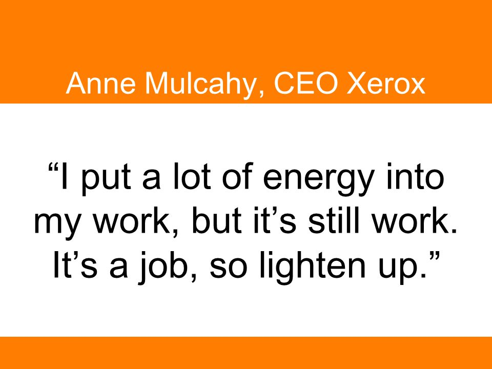 """I put a lot of energy into my work, but it's still work. It's a job, so lighten up."" Anne Mulcahy, CEO Xerox"
