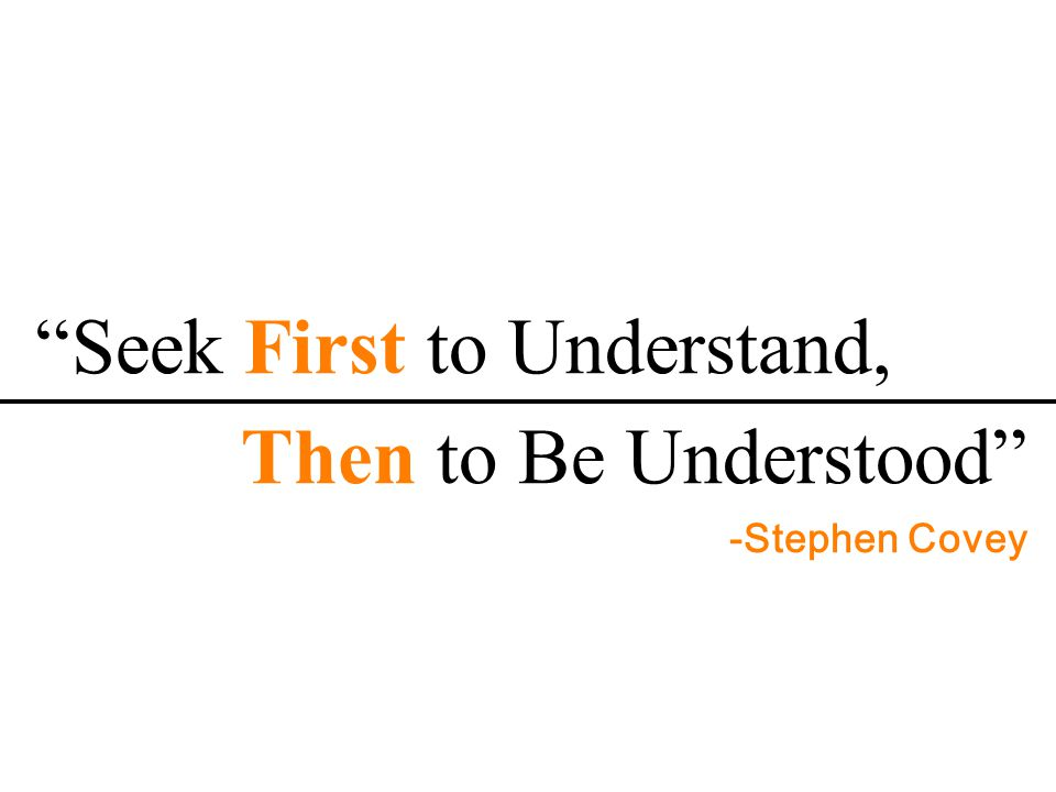 Seek First to Understand, Then to Be Understood -Stephen Covey