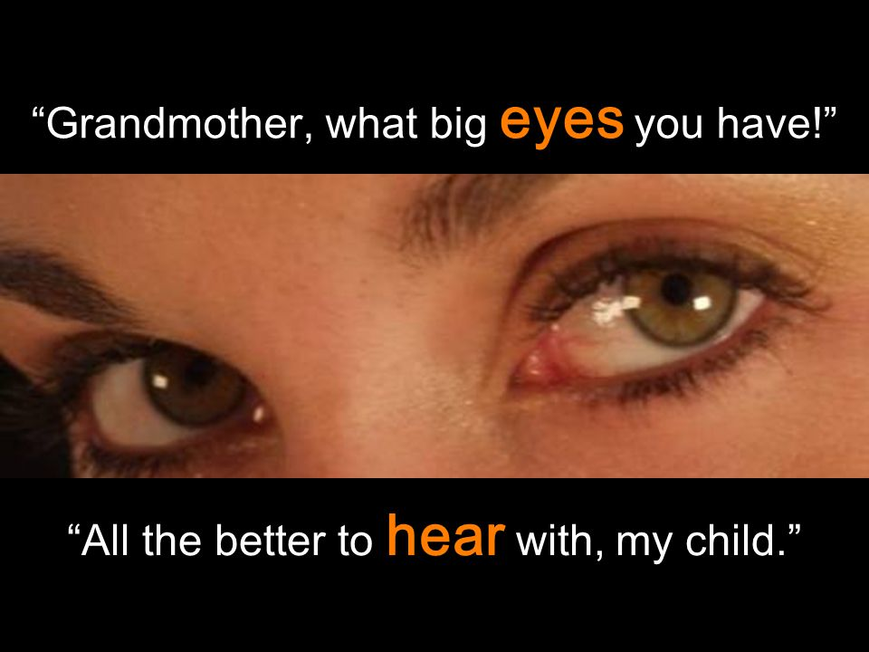 """Grandmother, what big eyes you have!"" ""All the better to hear with, my child."""