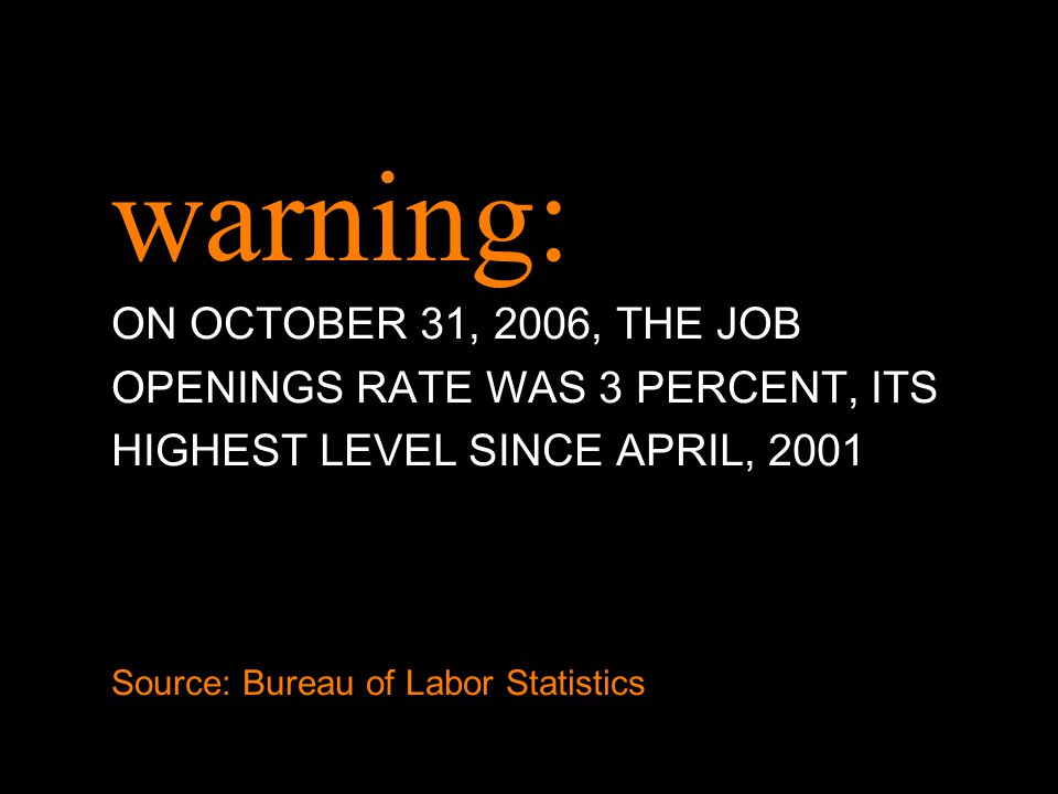 warning: ON OCTOBER 31, 2006, THE JOB OPENINGS RATE WAS 3 PERCENT, ITS HIGHEST LEVEL SINCE APRIL, 2001 Source: Bureau of Labor Statistics