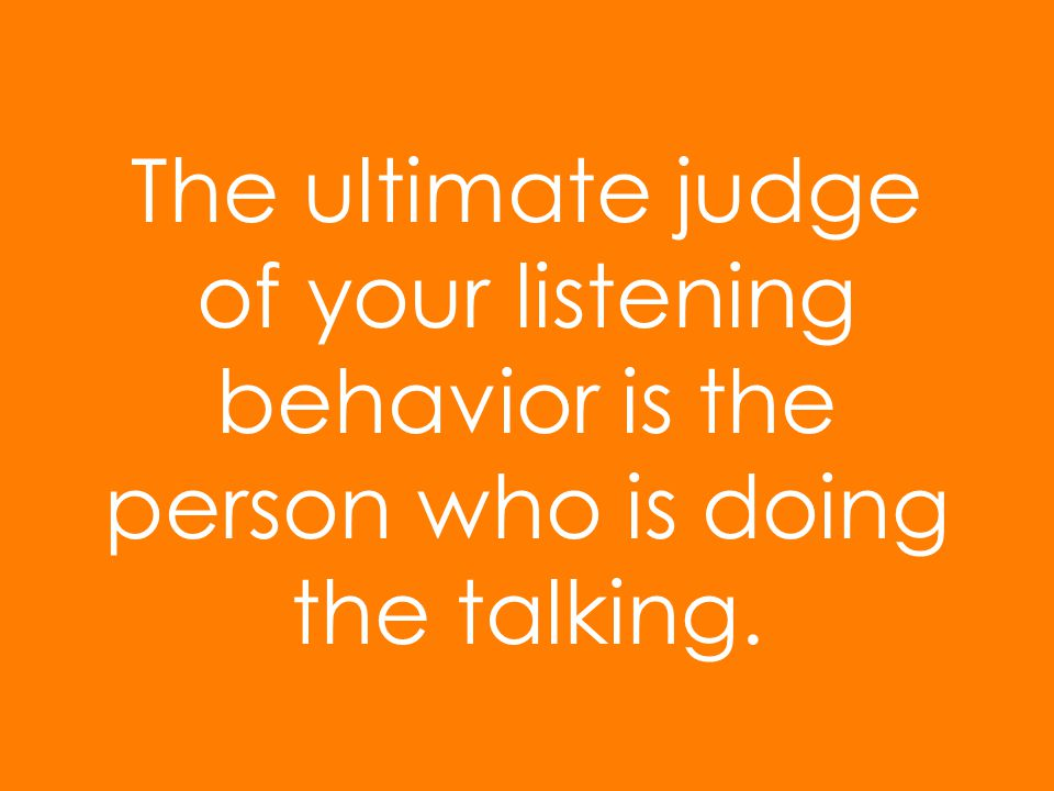 The ultimate judge of your listening behavior is the person who is doing the talking.
