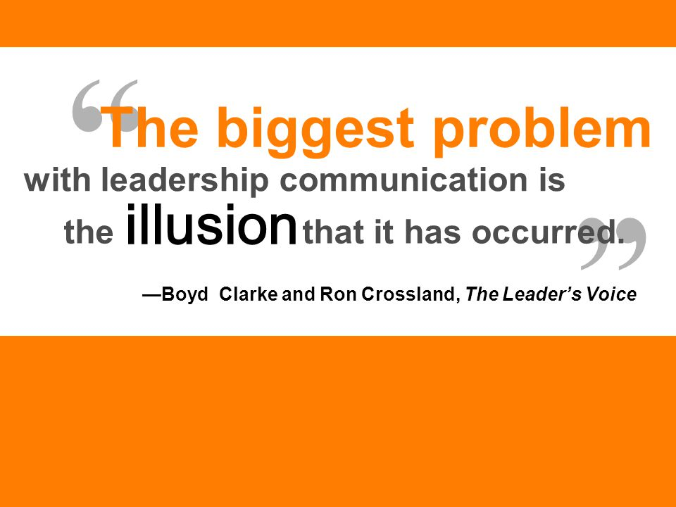 "—Boyd Clarke and Ron Crossland, The Leader's Voice "" "" The biggest problem with leadership communication is the that it has occurred. illusion"