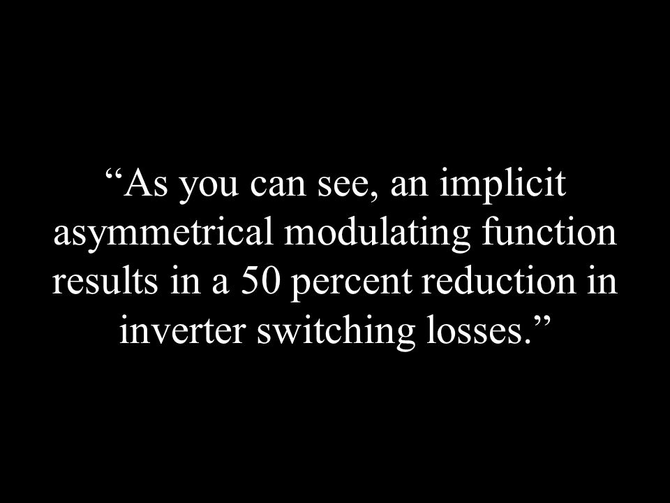 """As you can see, an implicit asymmetrical modulating function results in a 50 percent reduction in inverter switching losses."""