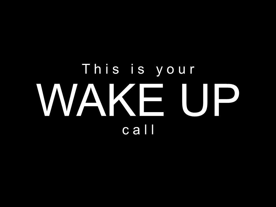WAKE UP T h i s i s y o u r c a l l