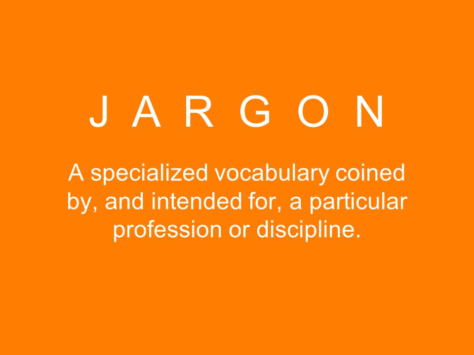 A specialized vocabulary coined by, and intended for, a particular profession or discipline. J A R G O N