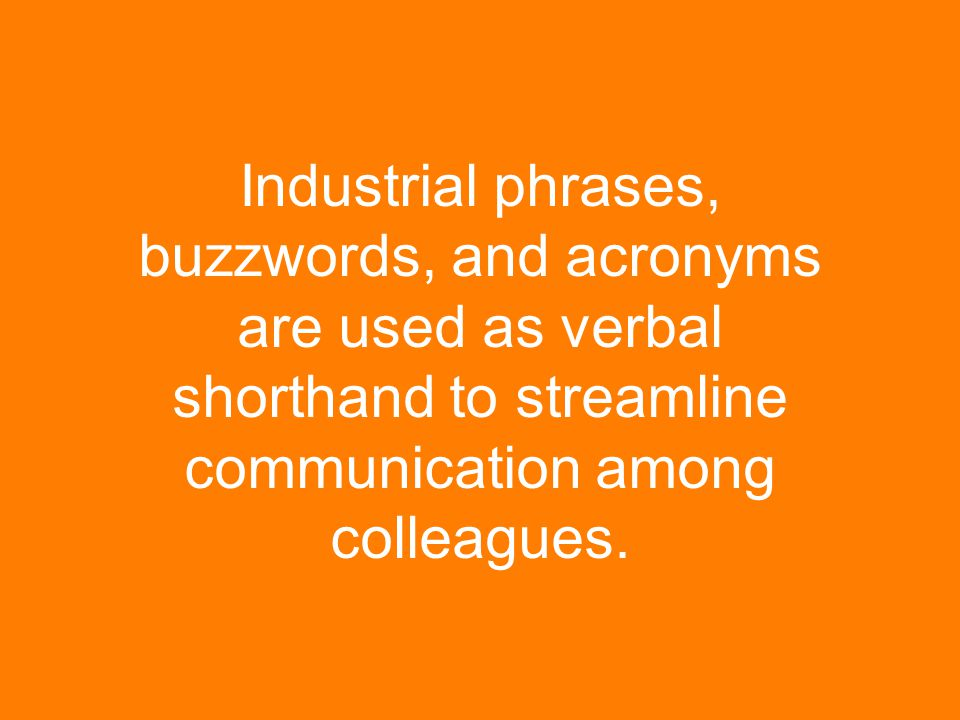 Industrial phrases, buzzwords, and acronyms are used as verbal shorthand to streamline communication among colleagues.