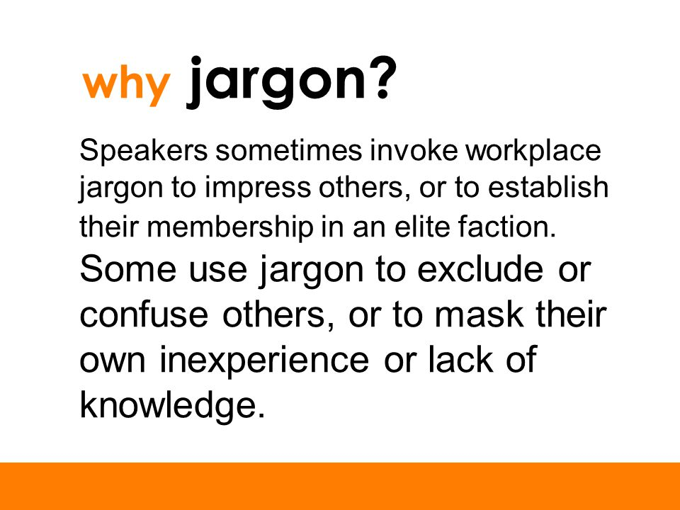 why jargon? Speakers sometimes invoke workplace jargon to impress others, or to establish their membership in an elite faction. Some use jargon to exc