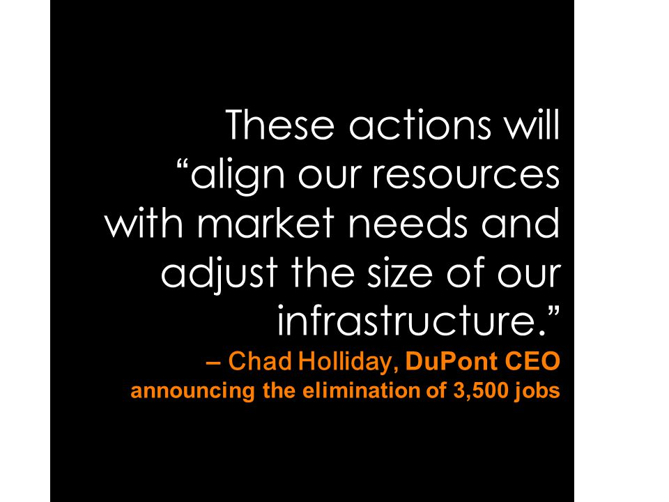 "These actions will "" align our resources with market needs and adjust the size of our infrastructure. "" – Chad Holliday, DuPont CEO announcing the eli"