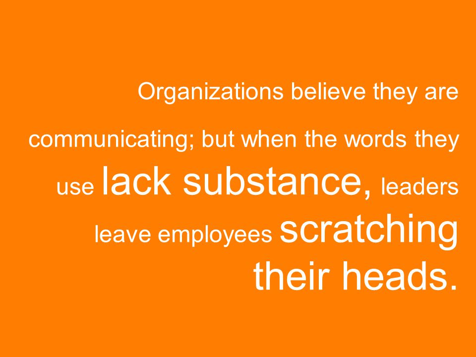 Organizations believe they are communicating; but when the words they use lack substance, leaders leave employees scratching their heads.