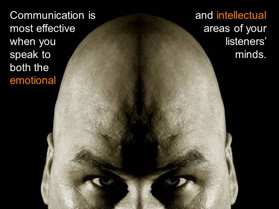 Communication is most effective when you speak to both the emotional and intellectual areas of your listeners' minds.