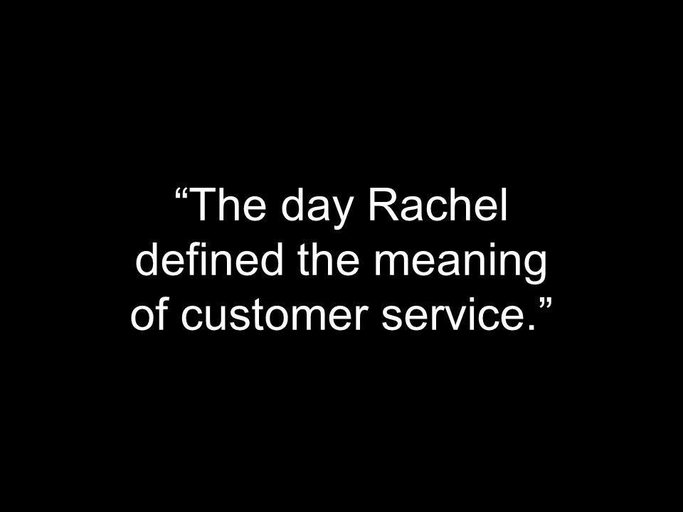 """The day Rachel defined the meaning of customer service."""