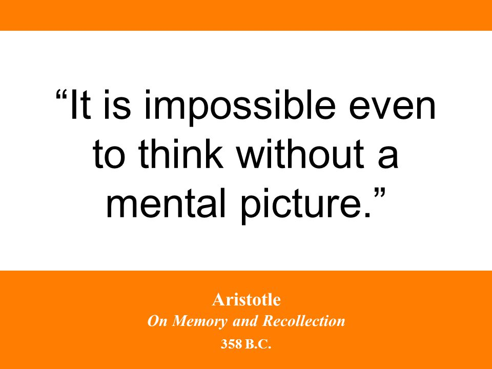 It is impossible even to think without a mental picture. Aristotle On Memory and Recollection 358 B.C.
