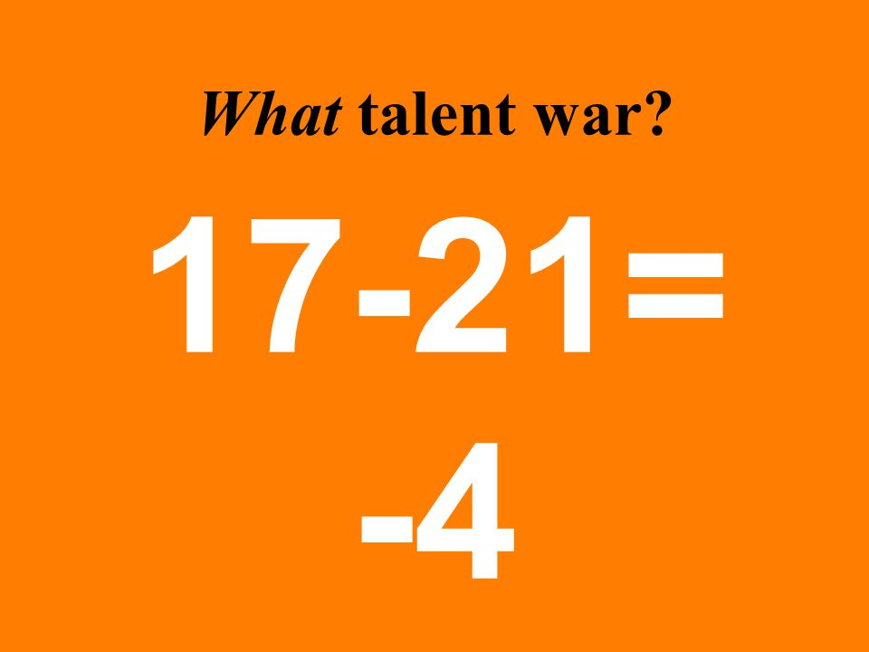 What talent war? 17-21= -4