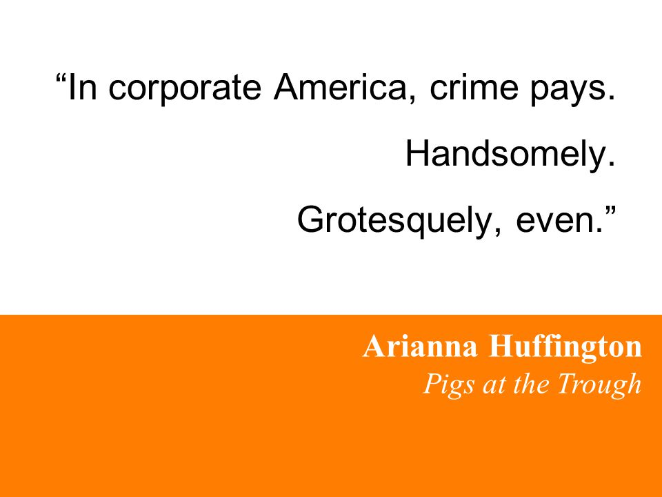 """In corporate America, crime pays. Handsomely. Grotesquely, even."" Arianna Huffington Pigs at the Trough"