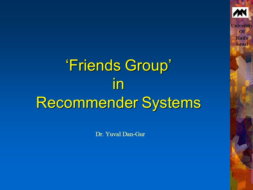 University Of Haifa Israel 'Friends Group' in Recommender Systems Dr. Yuval Dan-Gur