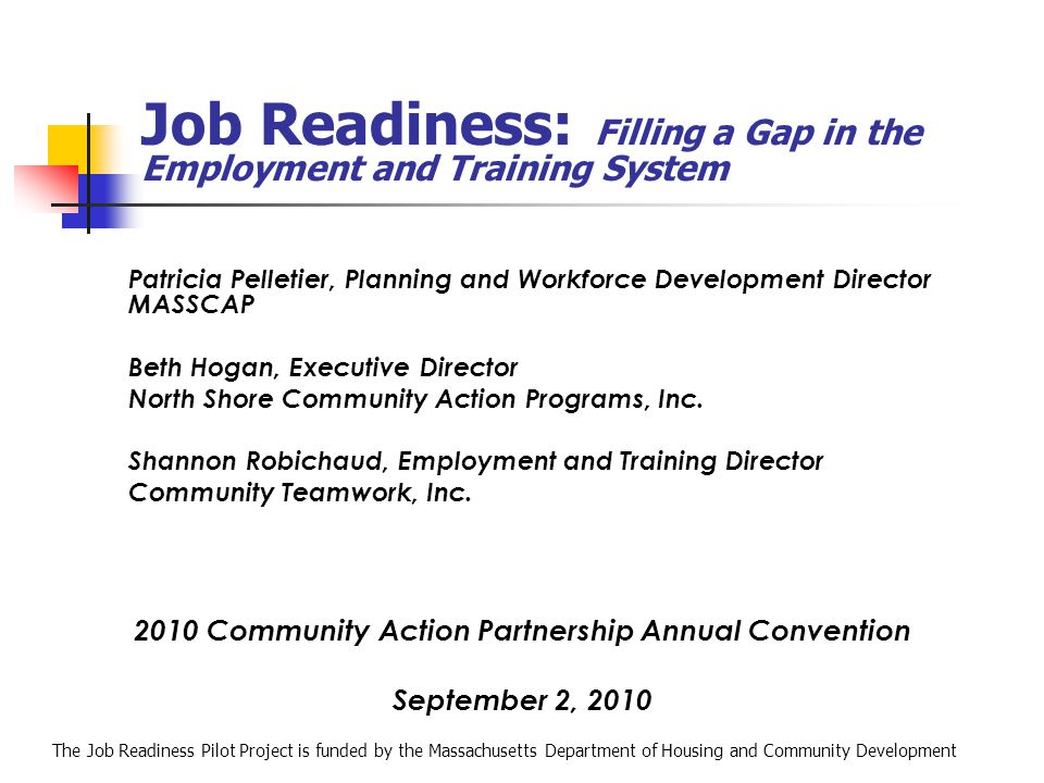 Job Readiness: Filling a Gap in the Employment and Training System Patricia Pelletier, Planning and Workforce Development Director MASSCAP Beth Hogan,