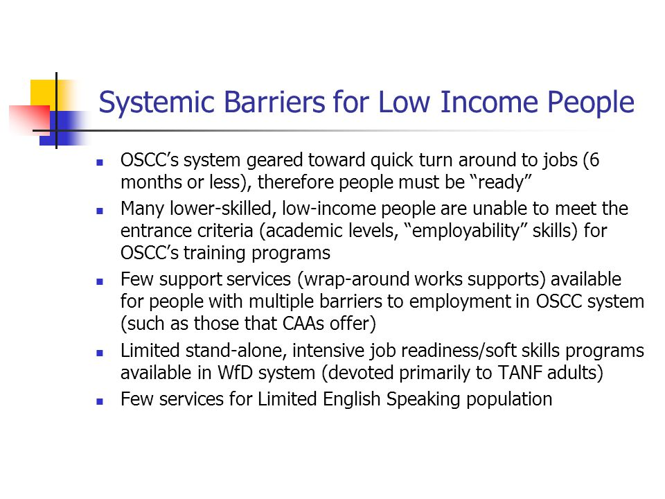 "Systemic Barriers for Low Income People OSCC's system geared toward quick turn around to jobs (6 months or less), therefore people must be ""ready"" Man"