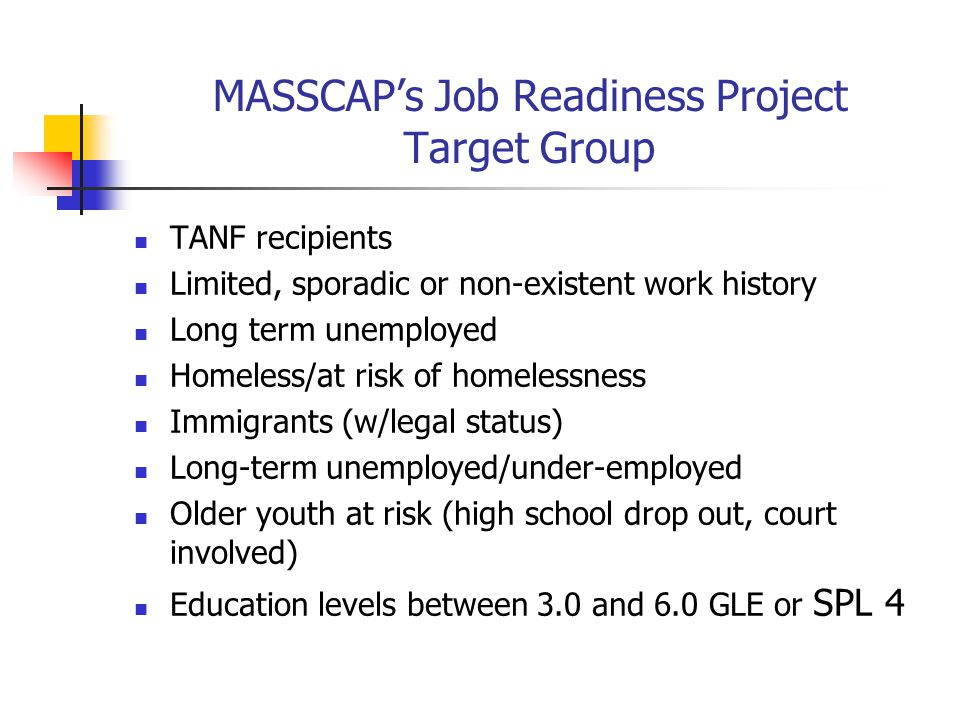 MASSCAP's Job Readiness Project Target Group TANF recipients Limited, sporadic or non-existent work history Long term unemployed Homeless/at risk of h