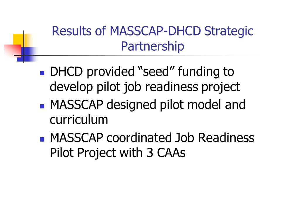 "Results of MASSCAP-DHCD Strategic Partnership DHCD provided ""seed"" funding to develop pilot job readiness project MASSCAP designed pilot model and cur"
