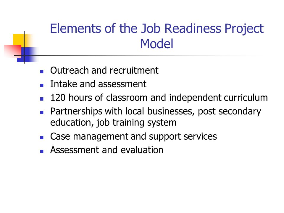 Elements of the Job Readiness Project Model Outreach and recruitment Intake and assessment 120 hours of classroom and independent curriculum Partnersh