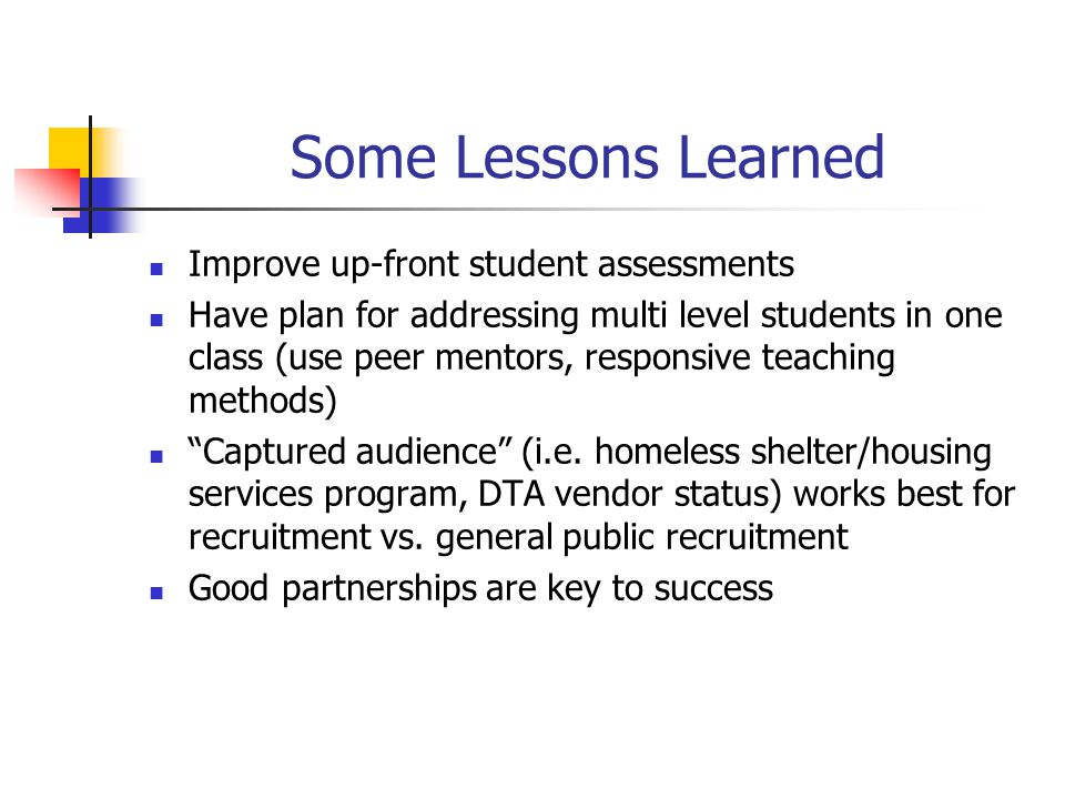 Some Lessons Learned Improve up-front student assessments Have plan for addressing multi level students in one class (use peer mentors, responsive tea