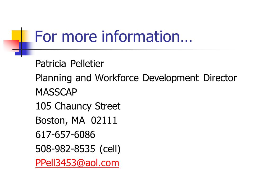 For more information… Patricia Pelletier Planning and Workforce Development Director MASSCAP 105 Chauncy Street Boston, MA 02111 617-657-6086 508-982-