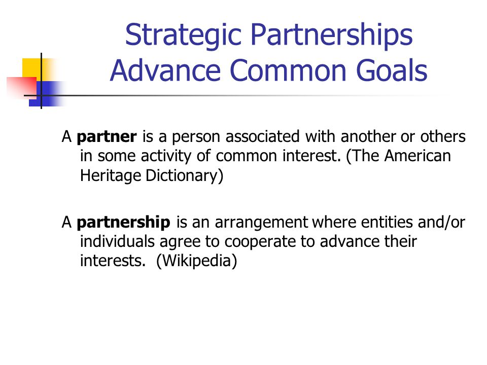 Strategic Partnerships Advance Common Goals A partner is a person associated with another or others in some activity of common interest. (The American