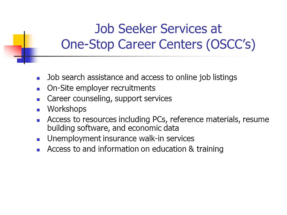 Job Seeker Services at One-Stop Career Centers (OSCC's) Job search assistance and access to online job listings On-Site employer recruitments Career c