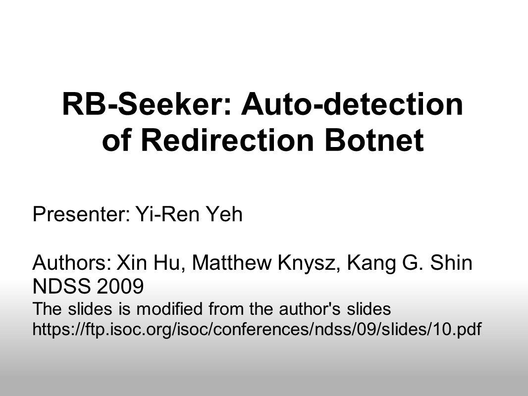 RB-Seeker: Auto-detection of Redirection Botnet Presenter: Yi-Ren Yeh Authors: Xin Hu, Matthew Knysz, Kang G.