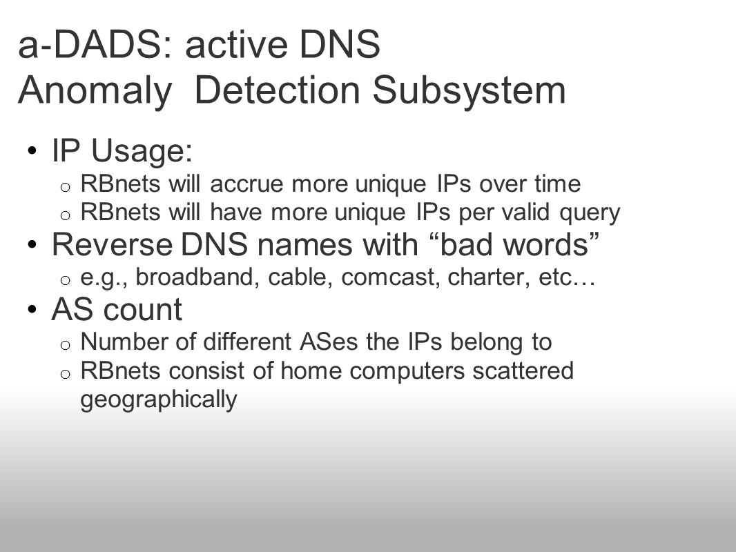 a ‐ DADS: active DNS Anomaly Detection Subsystem IP Usage: o RBnets will accrue more unique IPs over time o RBnets will have more unique IPs per valid query Reverse DNS names with bad words o e.g., broadband, cable, comcast, charter, etc… AS count o Number of different ASes the IPs belong to o RBnets consist of home computers scattered geographically