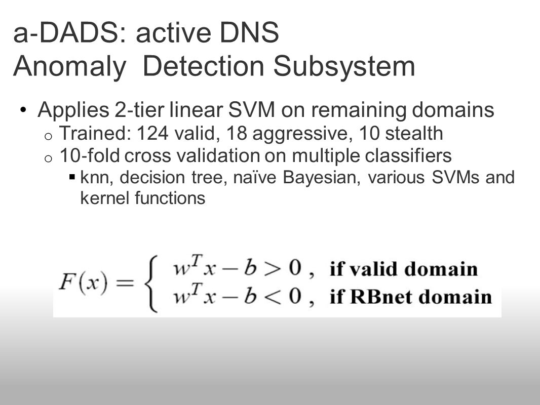 a ‐ DADS: active DNS Anomaly Detection Subsystem Applies 2 ‐ tier linear SVM on remaining domains o Trained: 124 valid, 18 aggressive, 10 stealth o 10 ‐ fold cross validation on multiple classifiers  knn, decision tree, naïve Bayesian, various SVMs and kernel functions