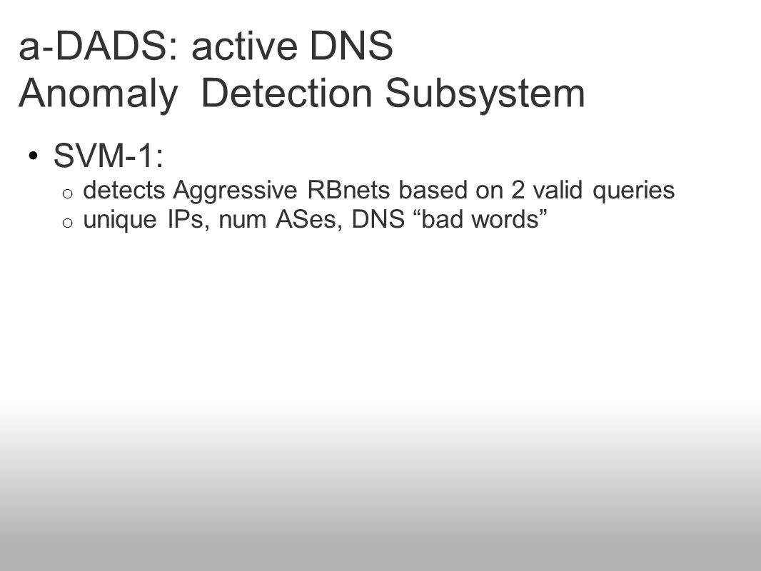 """a ‐ DADS: active DNS Anomaly Detection Subsystem SVM-1: o detects Aggressive RBnets based on 2 valid queries o unique IPs, num ASes, DNS """"bad words"""""""