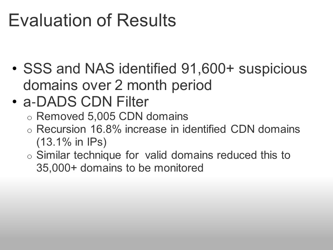 Evaluation of Results SSS and NAS identified 91,600+ suspicious domains over 2 month period a ‐ DADS CDN Filter o Removed 5,005 CDN domains o Recursion 16.8% increase in identified CDN domains (13.1% in IPs) o Similar technique for valid domains reduced this to 35,000+ domains to be monitored