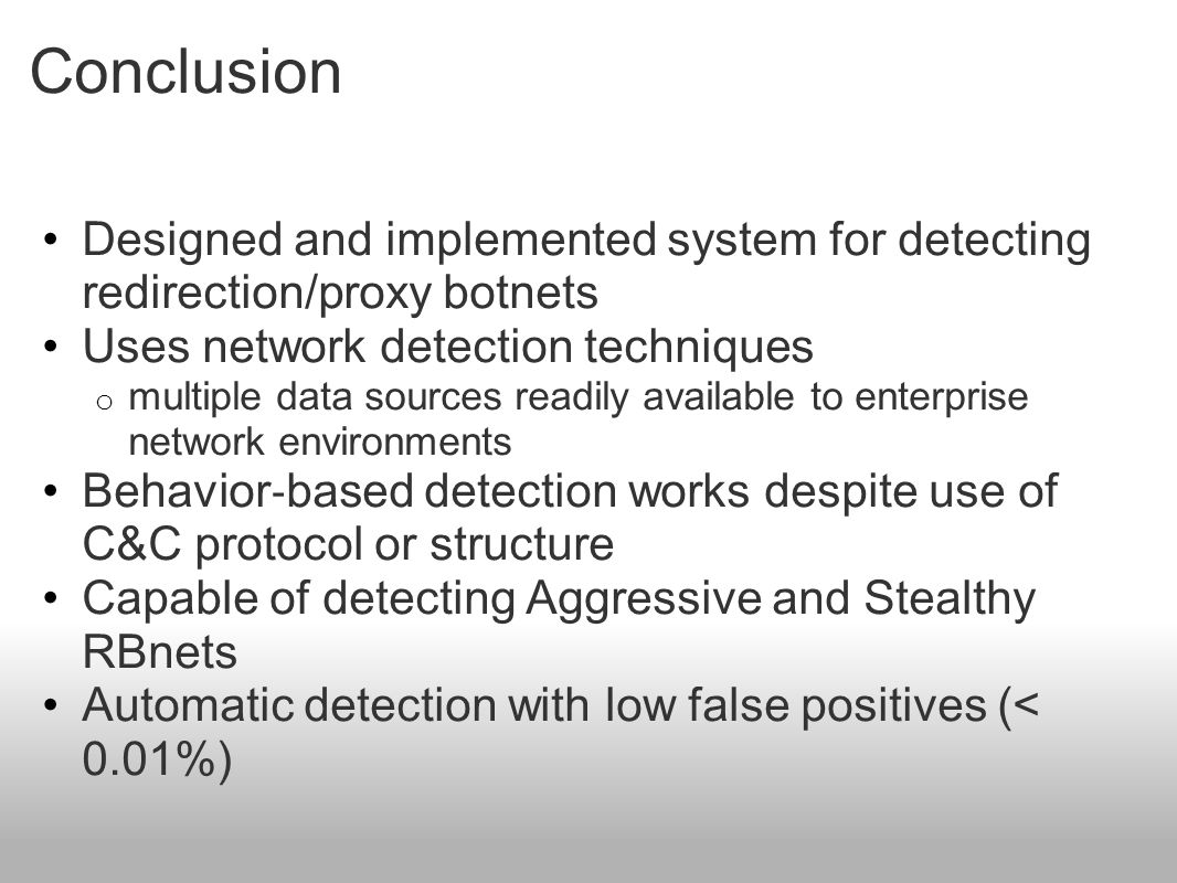 Conclusion Designed and implemented system for detecting redirection/proxy botnets Uses network detection techniques o multiple data sources readily available to enterprise network environments Behavior ‐ based detection works despite use of C&C protocol or structure Capable of detecting Aggressive and Stealthy RBnets Automatic detection with low false positives (< 0.01%)