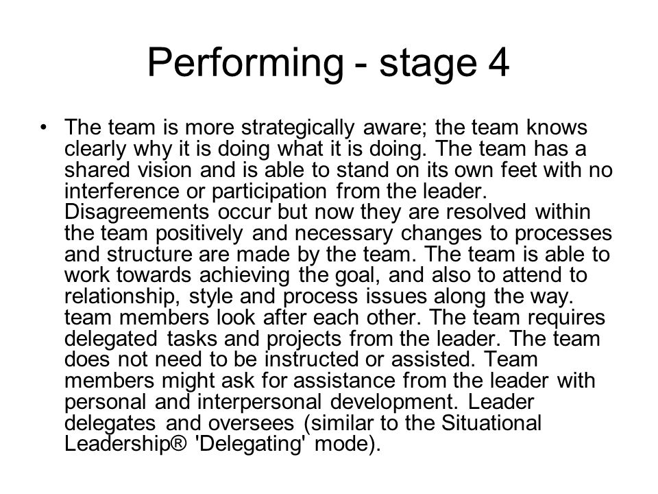 Performing - stage 4 The team is more strategically aware; the team knows clearly why it is doing what it is doing. The team has a shared vision and i