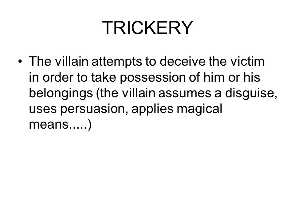 TRICKERY The villain attempts to deceive the victim in order to take possession of him or his belongings (the villain assumes a disguise, uses persuas