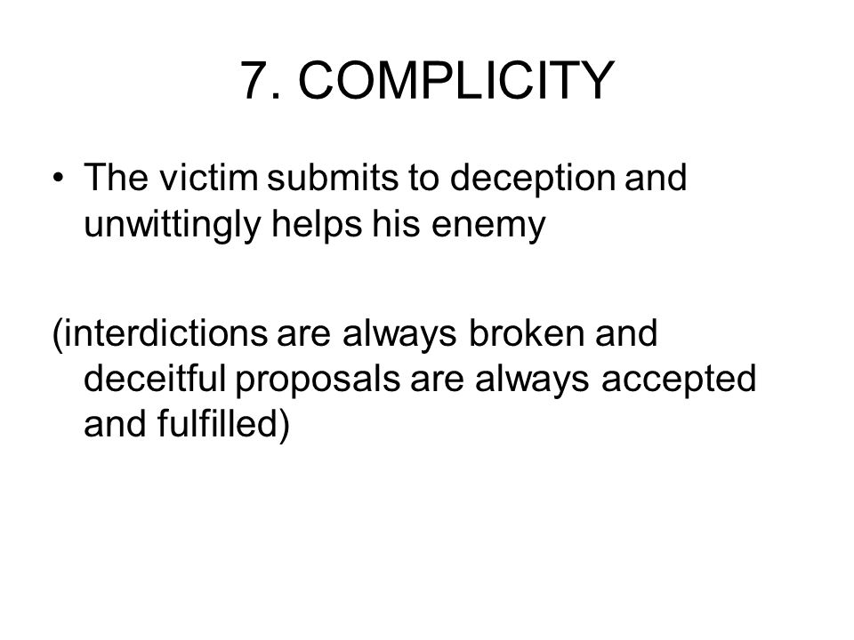 7. COMPLICITY The victim submits to deception and unwittingly helps his enemy (interdictions are always broken and deceitful proposals are always acce