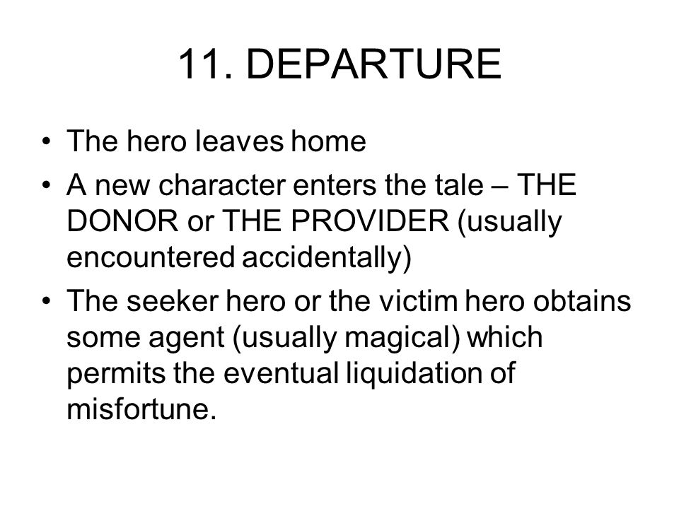 11. DEPARTURE The hero leaves home A new character enters the tale – THE DONOR or THE PROVIDER (usually encountered accidentally) The seeker hero or t