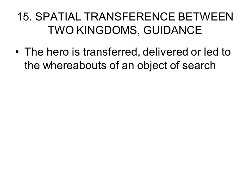 15. SPATIAL TRANSFERENCE BETWEEN TWO KINGDOMS, GUIDANCE The hero is transferred, delivered or led to the whereabouts of an object of search